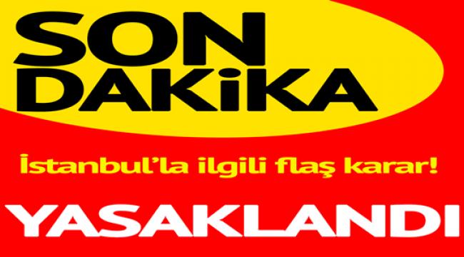 İstanbul'la ilgili flaş karar! Yasaklandı