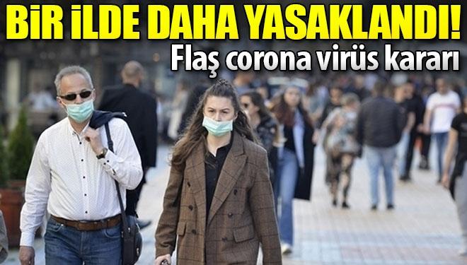 Flaş corona virüs kararı! Bir ilde daha yasaklandı