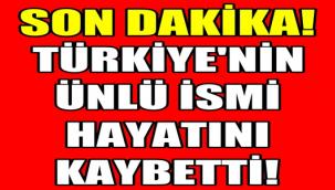 TÜRKİYE'NİN ÜNLÜ İSMİ HAYATINI KAYBETTİ
