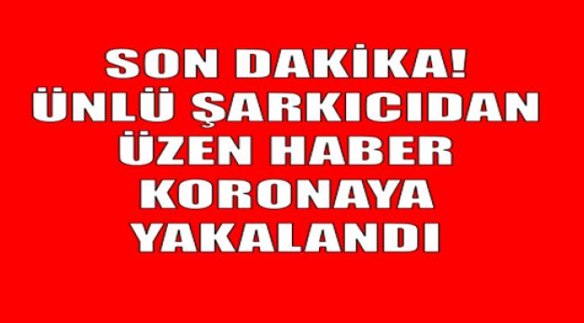 ÜNLÜ ŞARKICIDAN ÜZEN HABER GELDİ