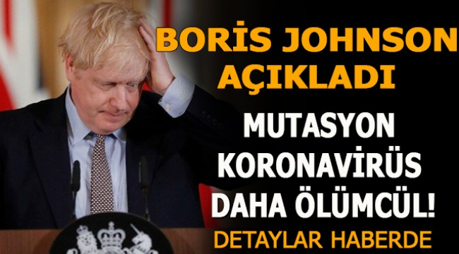 Boris Johnson Açıkladı: Mutasyon koronavirüs daha ölümcül!