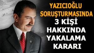 Yazıcıoğlu soruşturmasında 3 kişi hakkında yakalama kararı