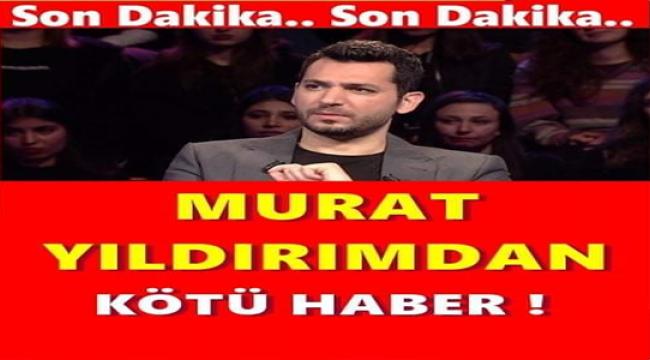 MURAT YILDIRIM'DAN KÖTÜ HABER...